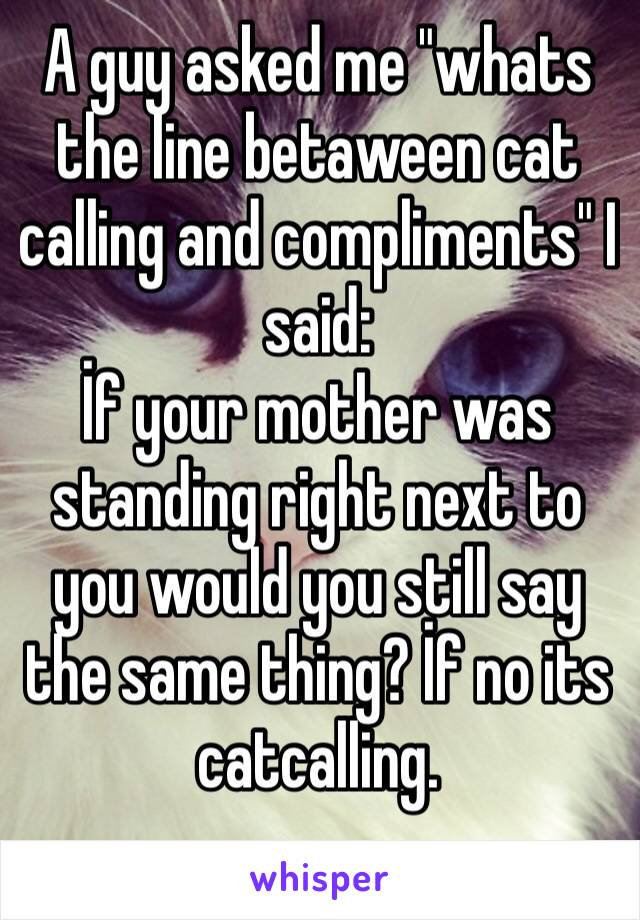"A guy asked me ""whats the line betaween cat calling and compliments"" I said: İf your mother was standing right next to you would you still say the same thing? İf no its catcalling."