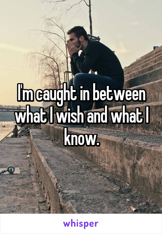 I'm caught in between what I wish and what I know.