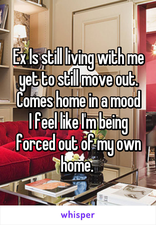 Ex Is still living with me yet to still move out. Comes home in a mood I feel like I'm being forced out of my own home.