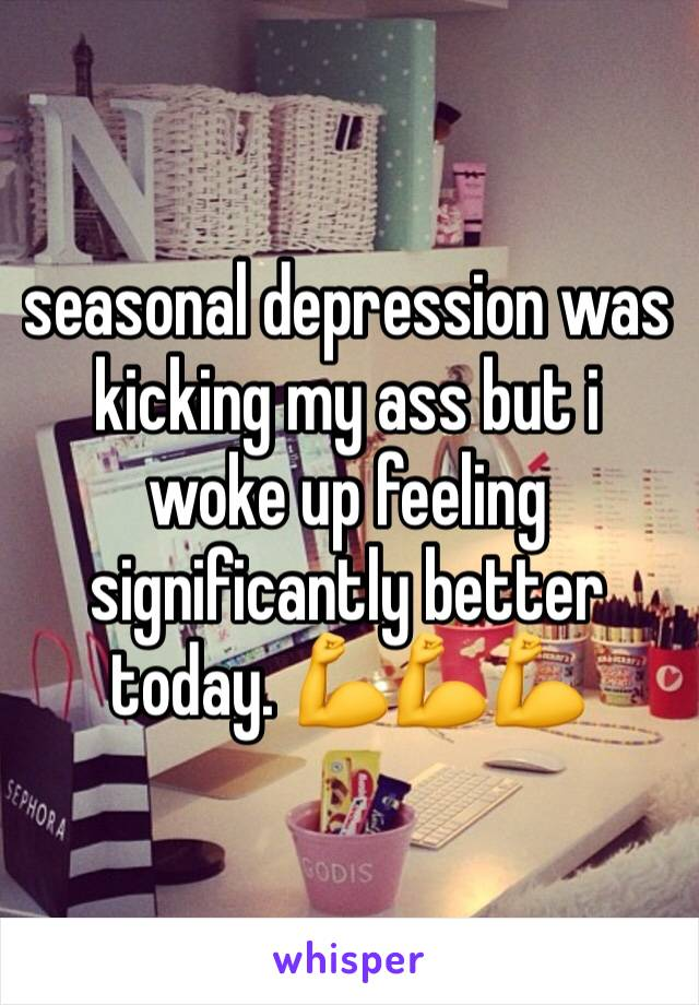 seasonal depression was kicking my ass but i woke up feeling significantly better today. 💪💪💪