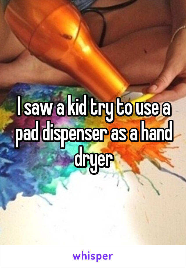 I saw a kid try to use a pad dispenser as a hand dryer