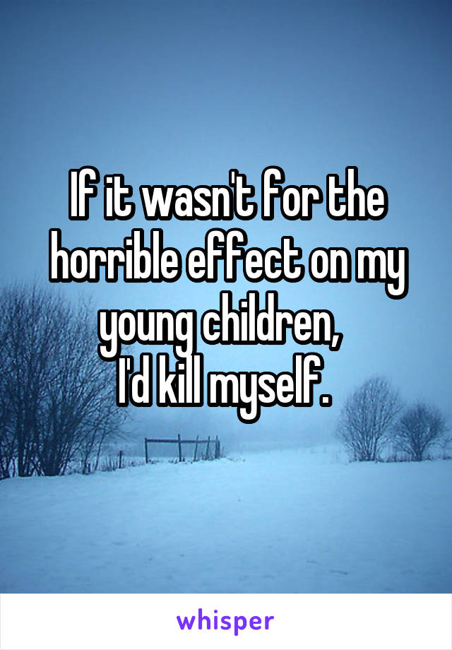 If it wasn't for the horrible effect on my young children,   I'd kill myself.