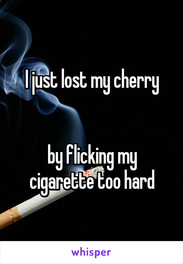 I just lost my cherry   by flicking my cigarette too hard