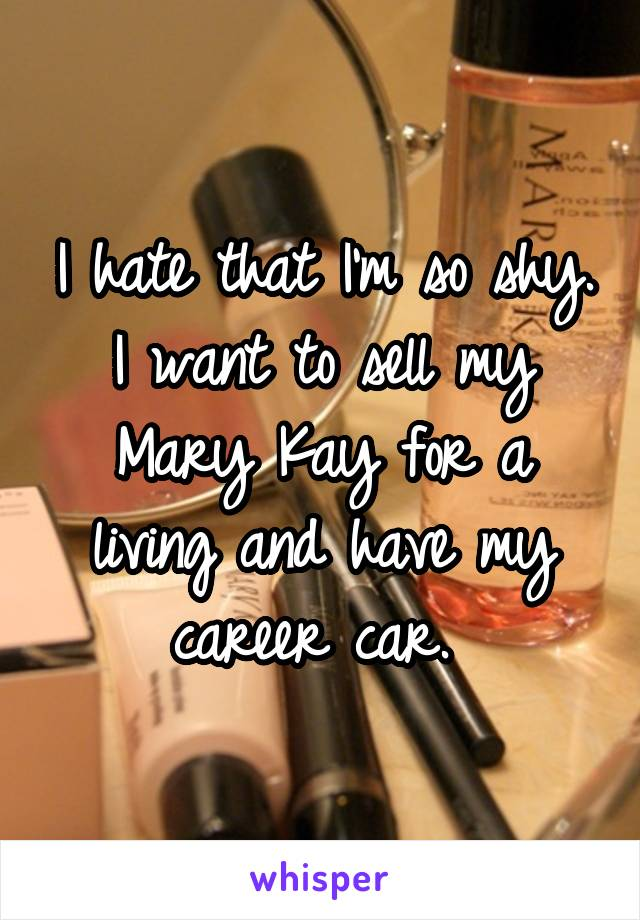 I hate that I'm so shy. I want to sell my Mary Kay for a living and have my career car.
