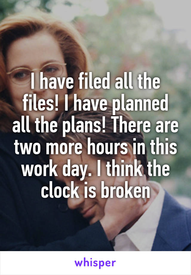 I have filed all the files! I have planned all the plans! There are two more hours in this work day. I think the clock is broken