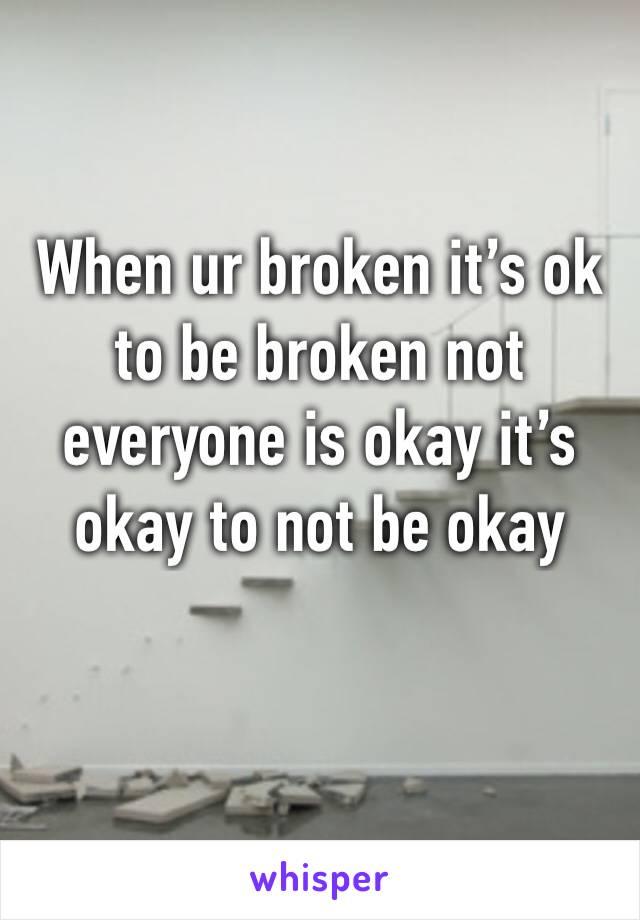 When ur broken it's ok to be broken not everyone is okay it's okay to not be okay