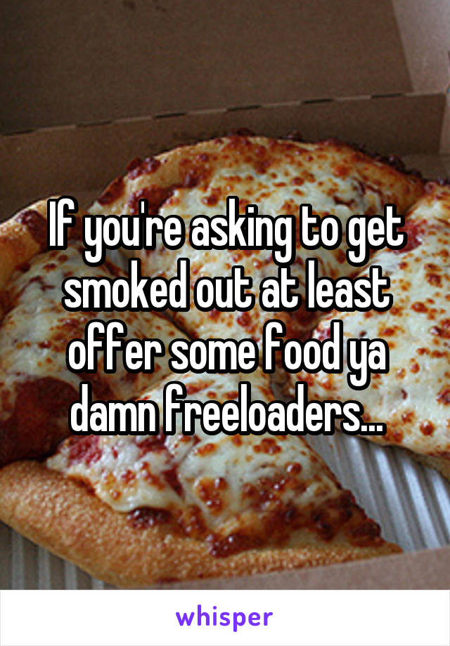 If you're asking to get smoked out at least offer some food ya damn freeloaders...