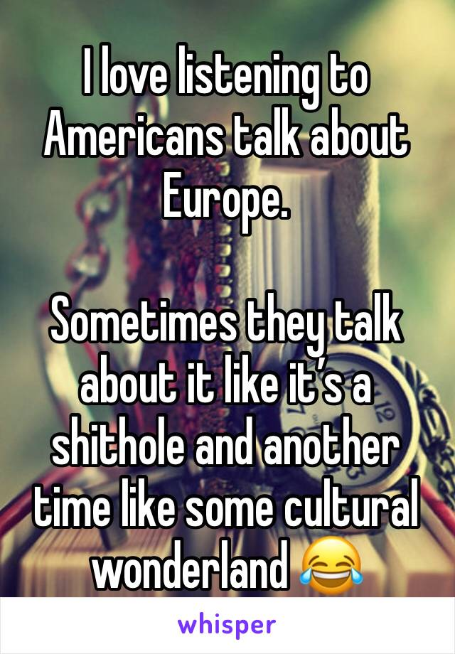 I love listening to Americans talk about Europe.  Sometimes they talk about it like it's a shithole and another time like some cultural wonderland 😂