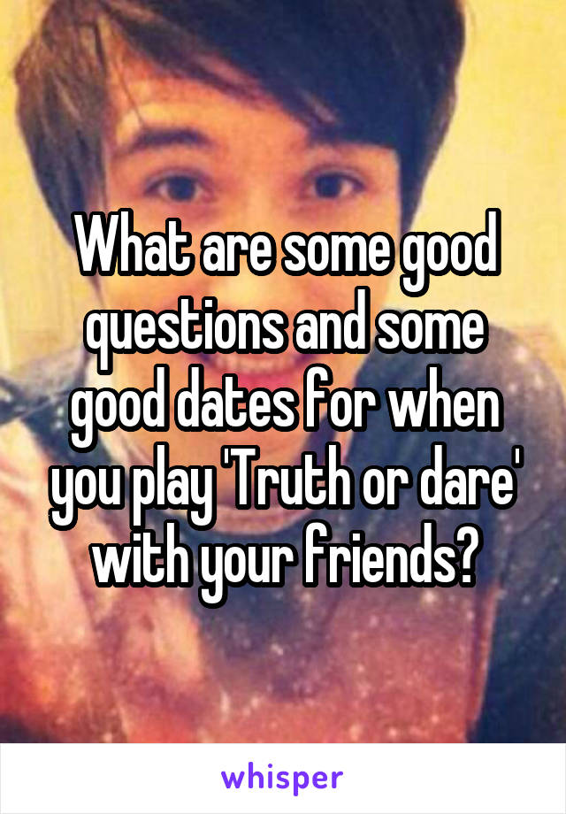 What are some good questions and some good dates for when you play 'Truth or dare' with your friends?