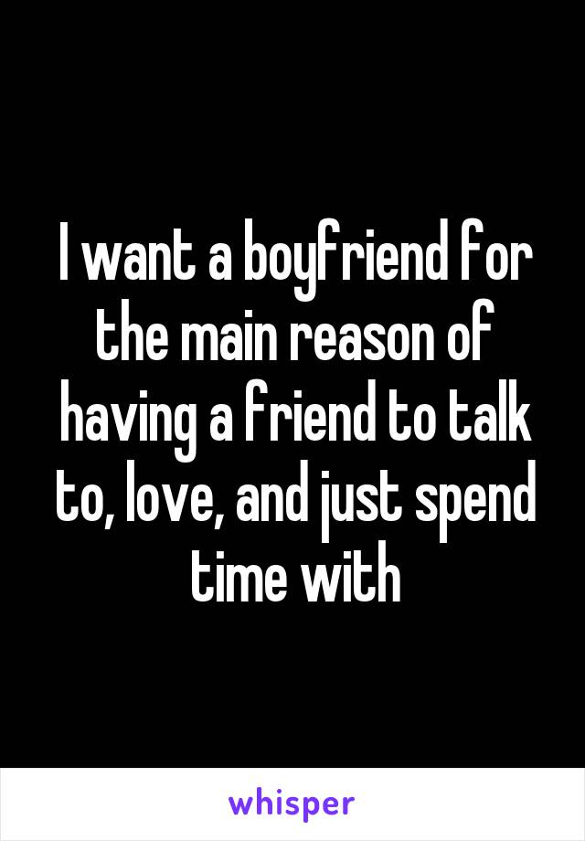 I want a boyfriend for the main reason of having a friend to talk to, love, and just spend time with