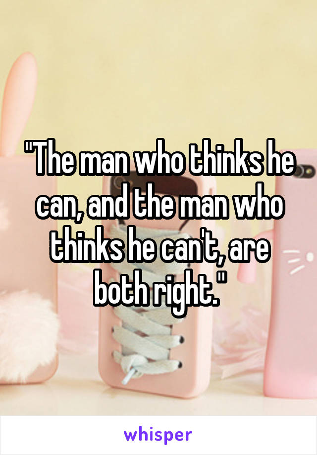"""The man who thinks he can, and the man who thinks he can't, are both right."""