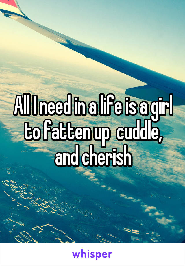 All I need in a life is a girl to fatten up  cuddle, and cherish