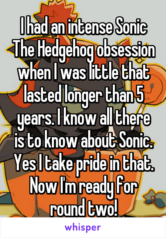 I had an intense Sonic The Hedgehog obsession when I was little that lasted longer than 5 years. I know all there is to know about Sonic. Yes I take pride in that. Now I'm ready for round two!