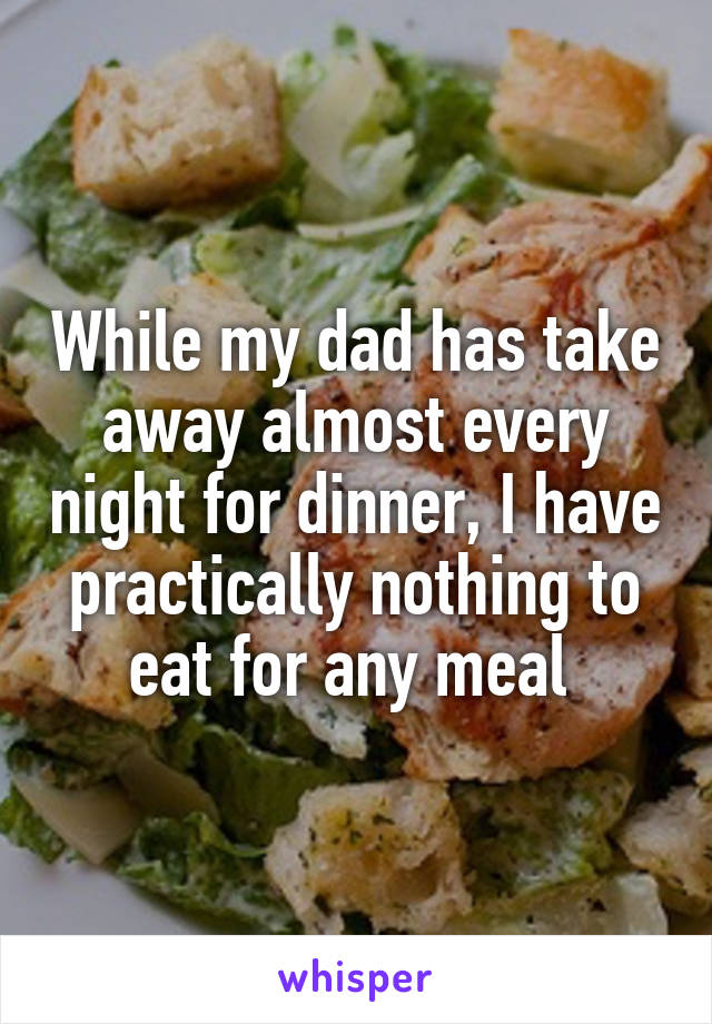 While my dad has take away almost every night for dinner, I have practically nothing to eat for any meal