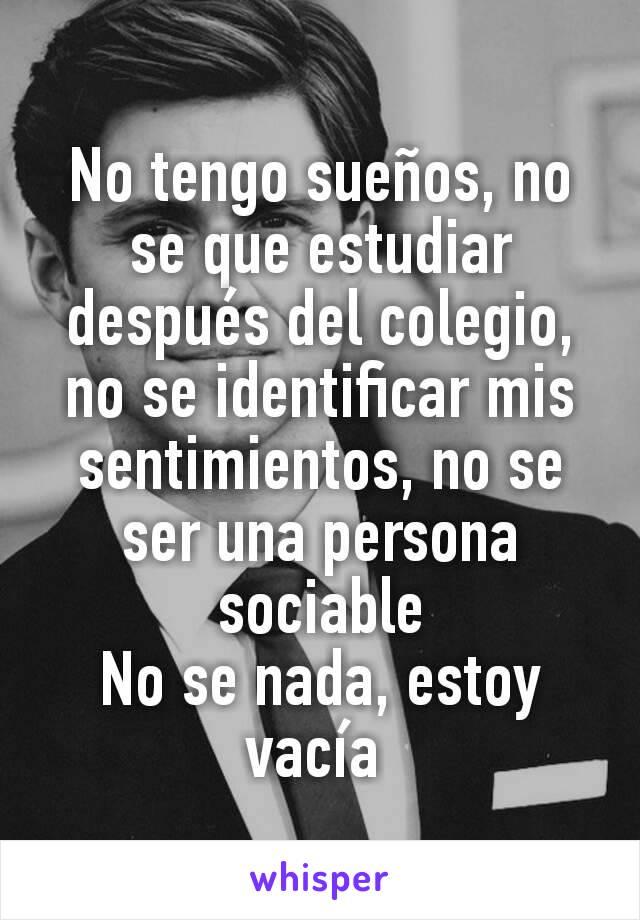 No tengo sueños, no se que estudiar después del colegio, no se identificar mis sentimientos, no se ser una persona sociable No se nada, estoy vacía