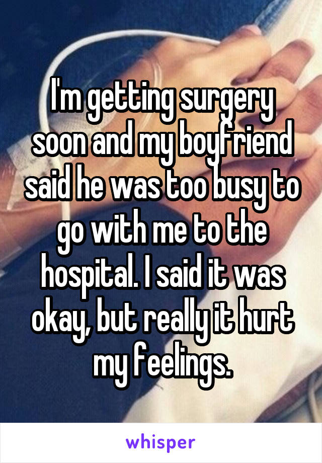 I'm getting surgery soon and my boyfriend said he was too busy to go with me to the hospital. I said it was okay, but really it hurt my feelings.