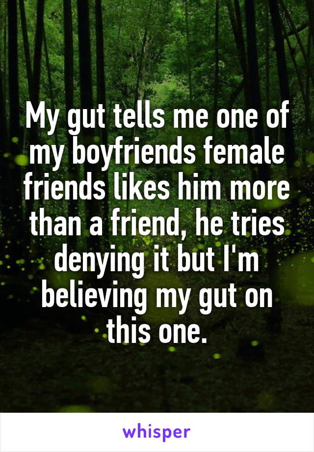 My gut tells me one of my boyfriends female friends likes him more than a friend, he tries denying it but I'm believing my gut on this one.