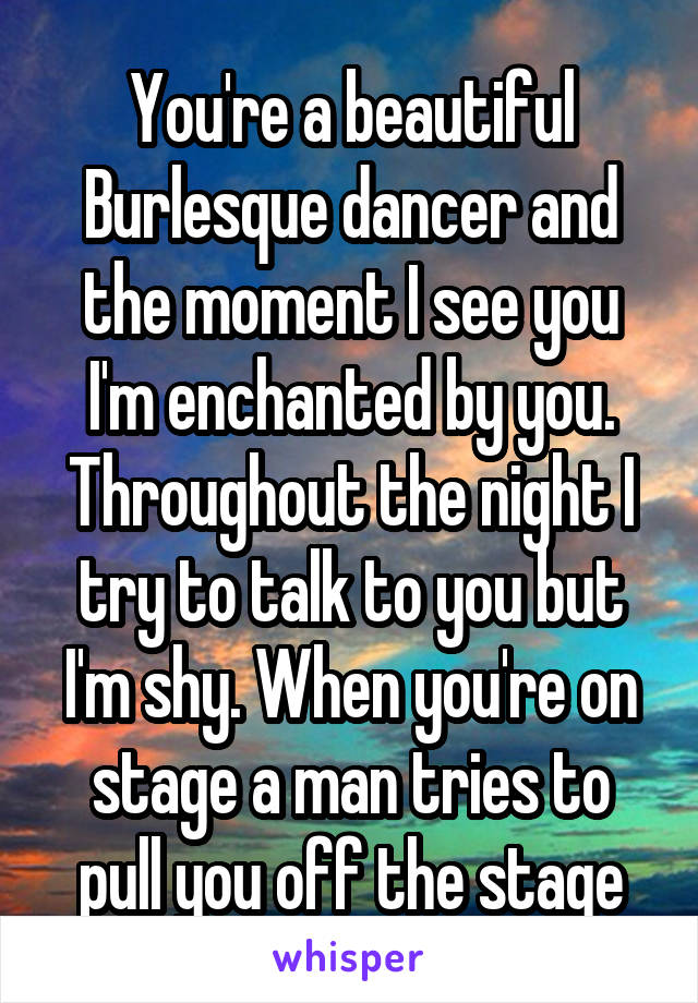 You're a beautiful Burlesque dancer and the moment I see you I'm enchanted by you. Throughout the night I try to talk to you but I'm shy. When you're on stage a man tries to pull you off the stage
