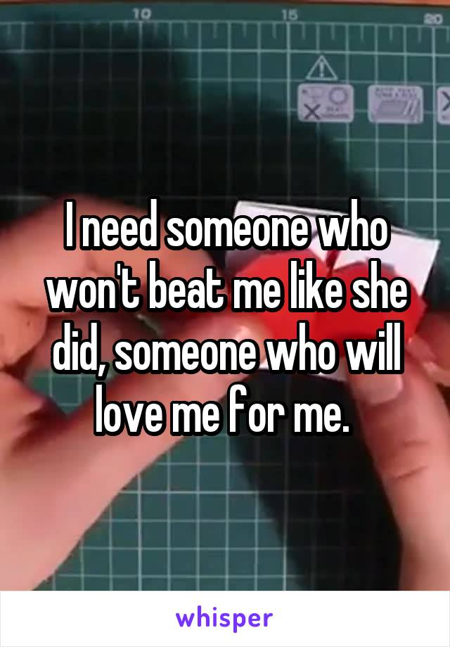 I need someone who won't beat me like she did, someone who will love me for me.