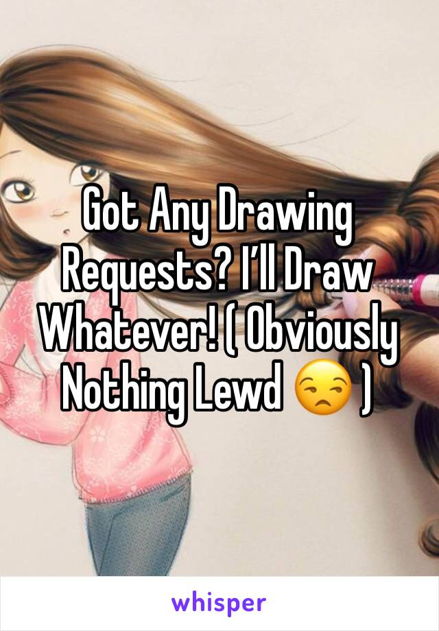 Got Any Drawing Requests? I'll Draw Whatever! ( Obviously  Nothing Lewd 😒 )