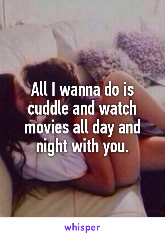 All I wanna do is cuddle and watch movies all day and night with you.