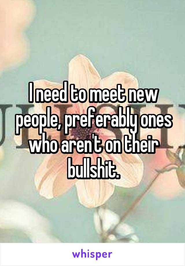 I need to meet new people, preferably ones who aren't on their bullshit.
