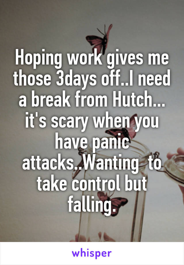 Hoping work gives me those 3days off..I need a break from Hutch... it's scary when you have panic attacks..Wanting  to take control but falling.