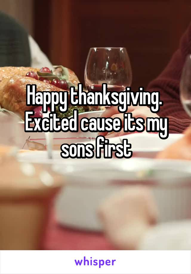 Happy thanksgiving.  Excited cause its my sons first