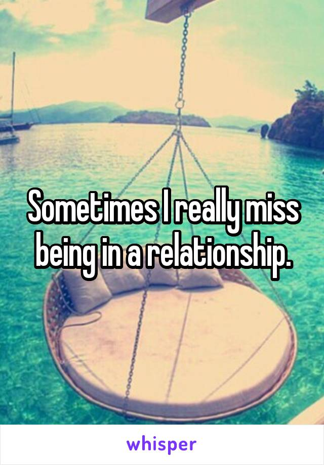 Sometimes I really miss being in a relationship.