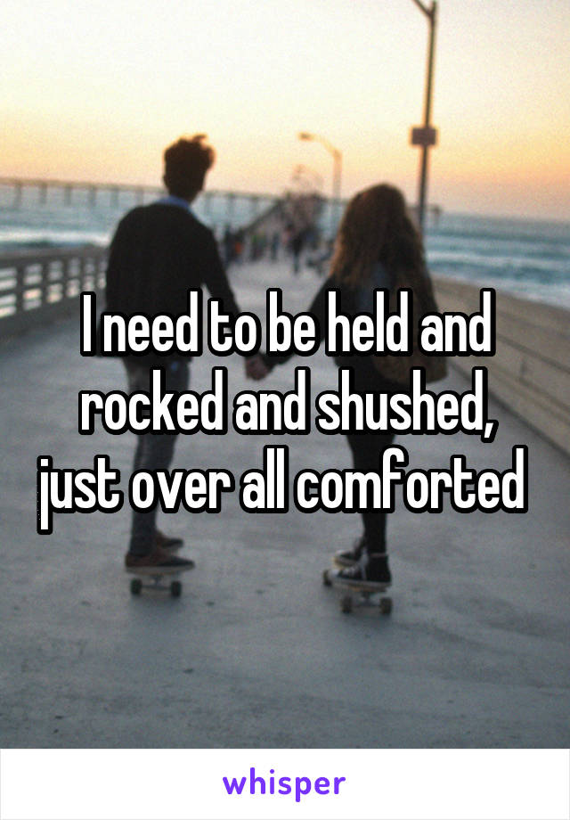 I need to be held and rocked and shushed, just over all comforted