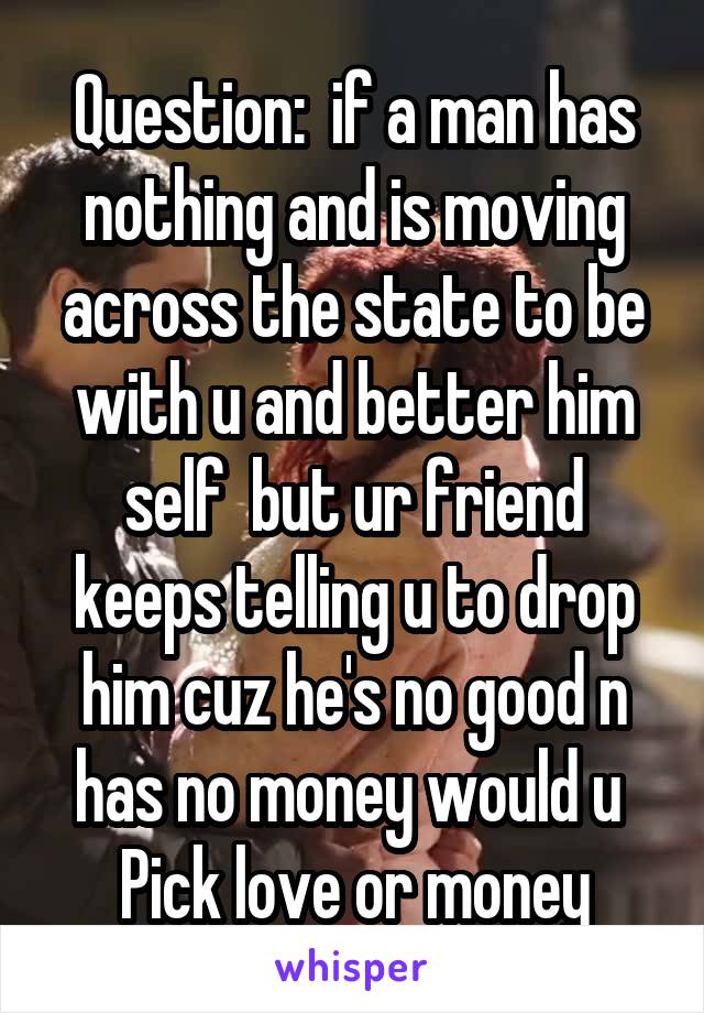 Question:  if a man has nothing and is moving across the state to be with u and better him self  but ur friend keeps telling u to drop him cuz he's no good n has no money would u  Pick love or money