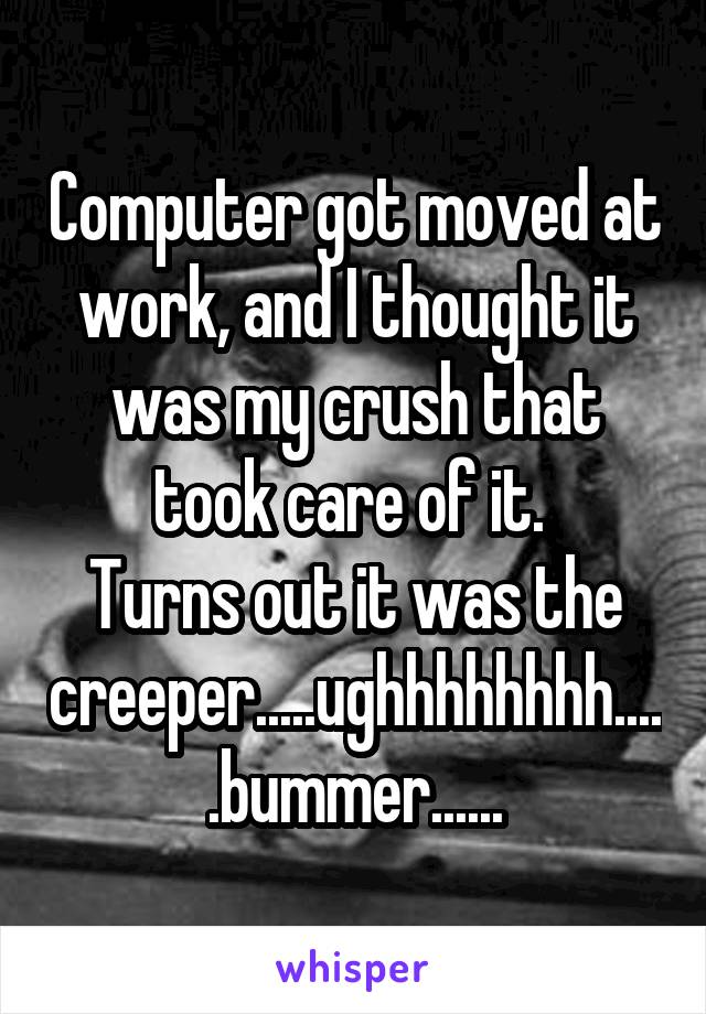 Computer got moved at work, and I thought it was my crush that took care of it.  Turns out it was the creeper.....ughhhhhhhh.....bummer......