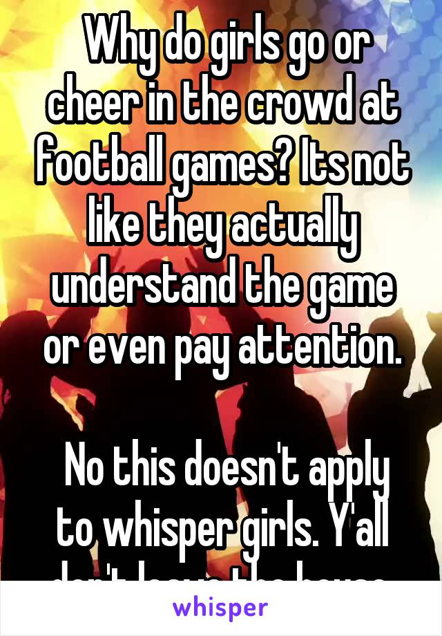 Why do girls go or cheer in the crowd at football games? Its not like they actually understand the game or even pay attention.   No this doesn't apply to whisper girls. Y'all don't leave the house.