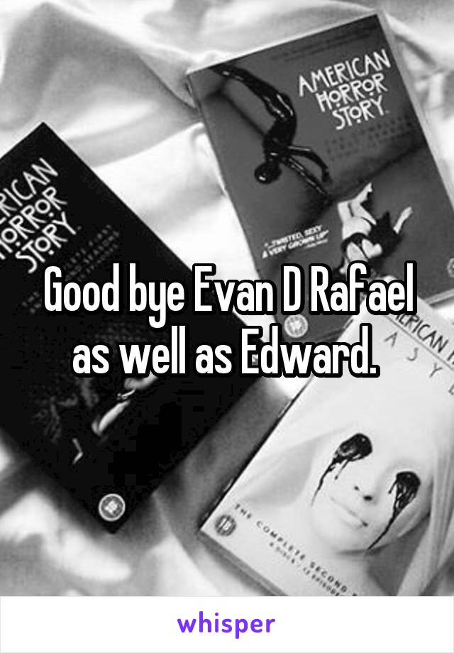 Good bye Evan D Rafael as well as Edward.