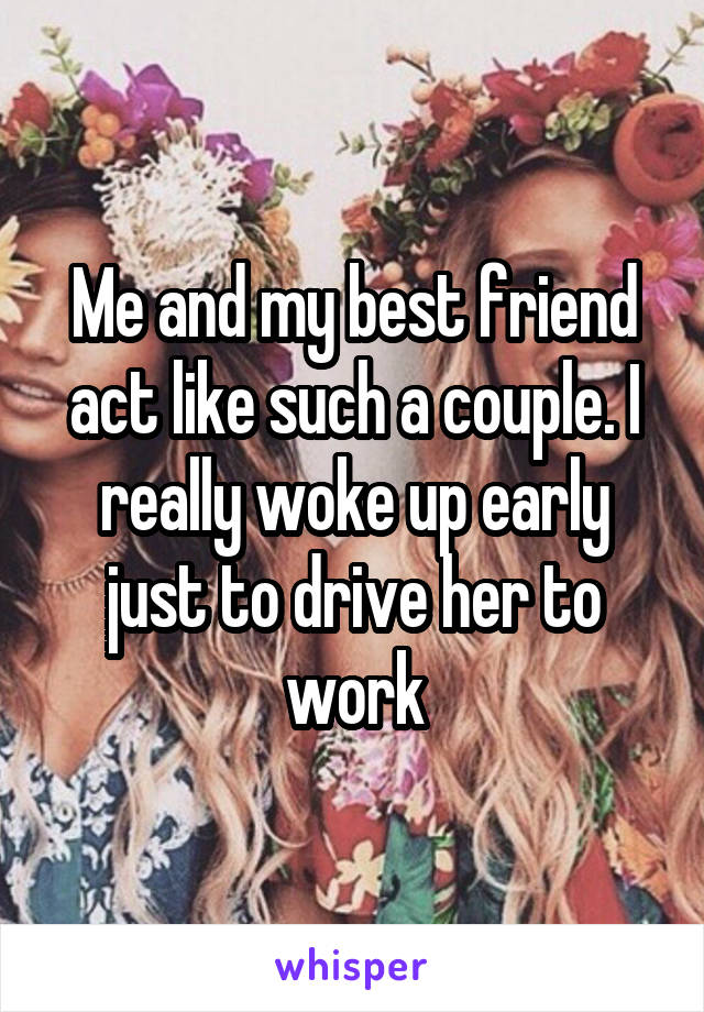 Me and my best friend act like such a couple. I really woke up early just to drive her to work