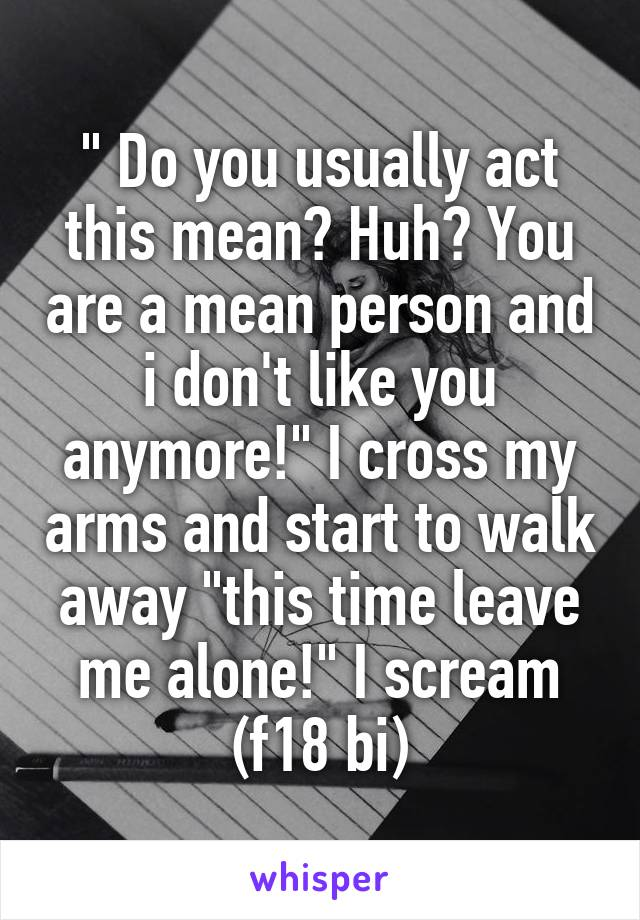""""""" Do you usually act this mean? Huh? You are a mean person and i don't like you anymore!"""" I cross my arms and start to walk away """"this time leave me alone!"""" I scream (f18 bi)"""