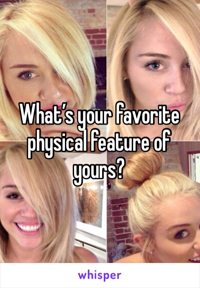 What's your favorite physical feature of yours?