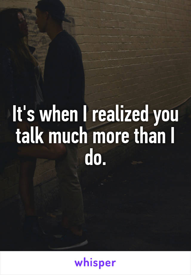 It's when I realized you talk much more than I do.