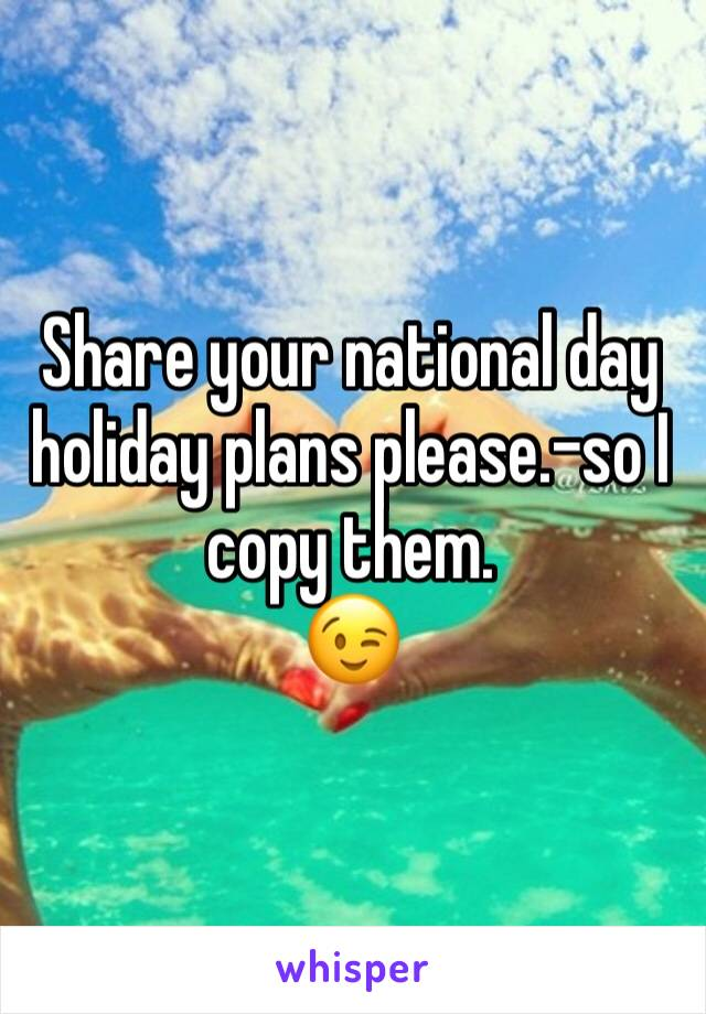 Share your national day holiday plans please.-so I copy them. 😉
