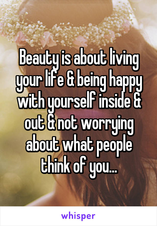 Beauty is about living your life & being happy with yourself inside & out & not worrying about what people think of you...