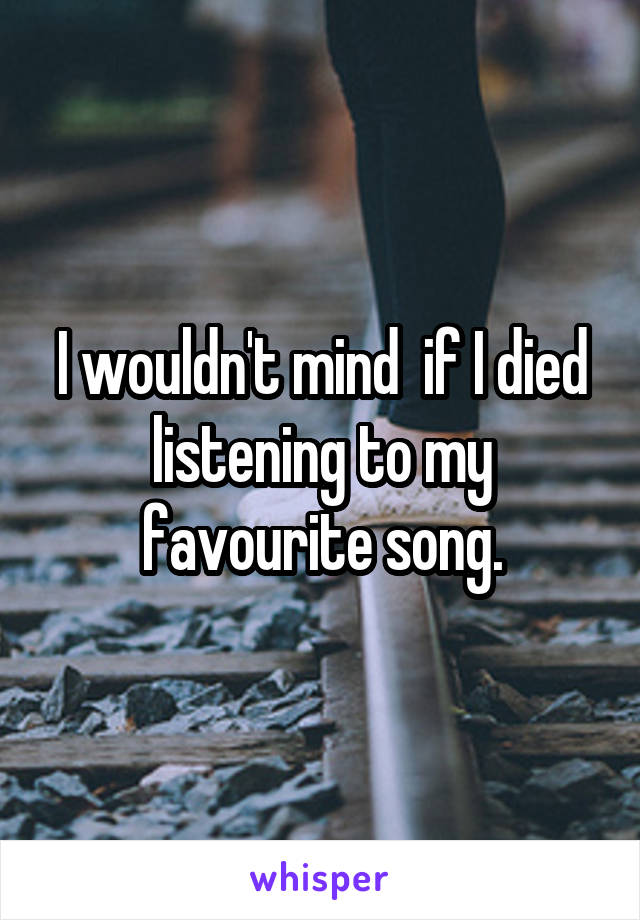 I wouldn't mind  if I died listening to my favourite song.