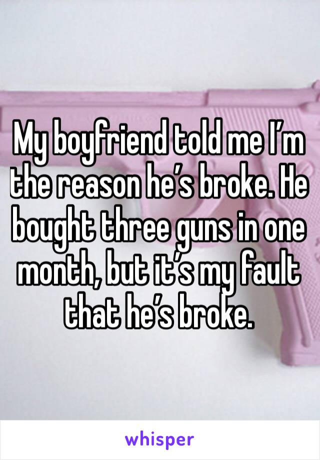 My boyfriend told me I'm the reason he's broke. He bought three guns in one month, but it's my fault that he's broke.