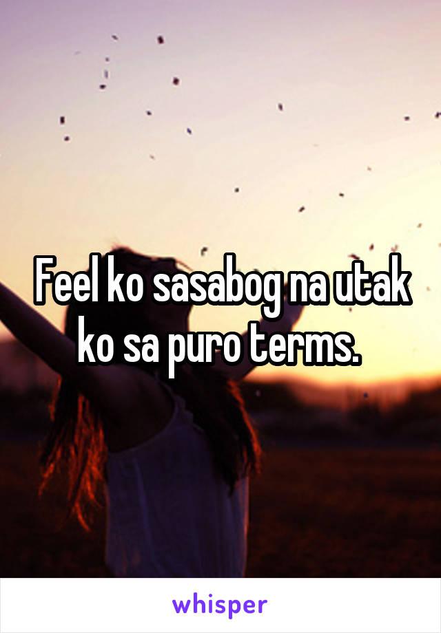 Feel ko sasabog na utak ko sa puro terms.