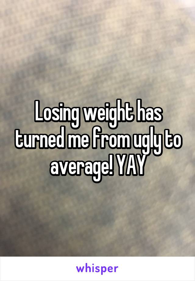 Losing weight has turned me from ugly to average! YAY
