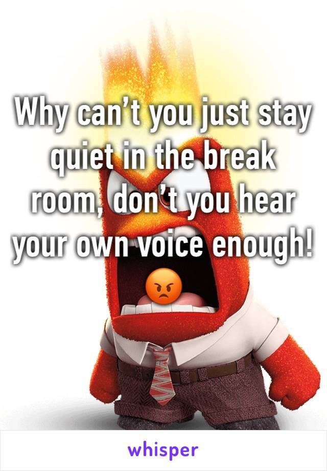 Why can't you just stay quiet in the break room, don't you hear your own voice enough! 😡
