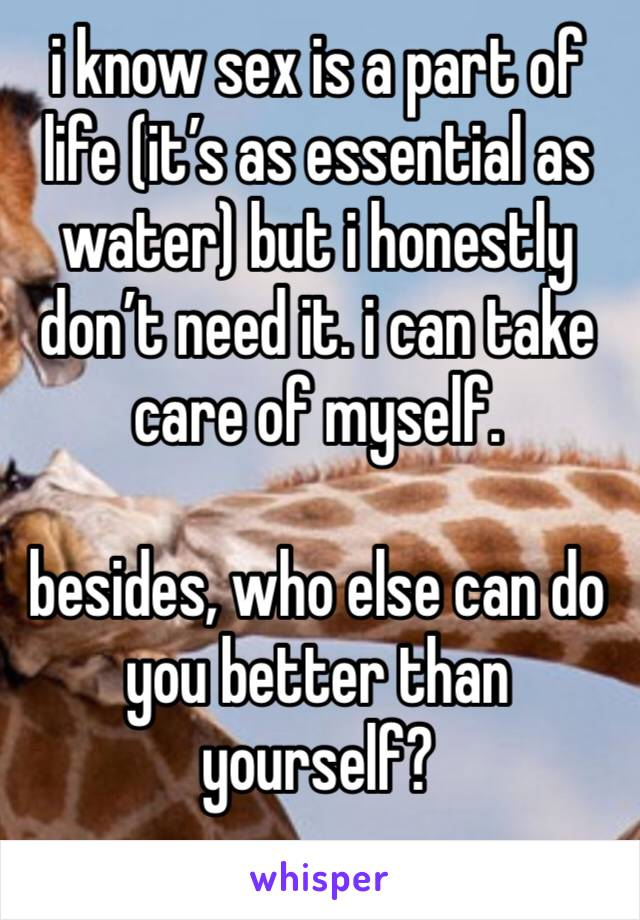 i know sex is a part of life (it's as essential as water) but i honestly don't need it. i can take care of myself.  besides, who else can do you better than yourself?