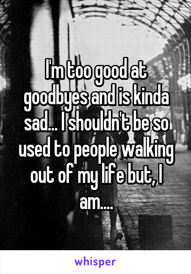 I'm too good at goodbyes and is kinda sad... I shouldn't be so used to people walking out of my life but, I am....