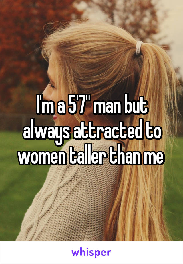 """I'm a 5'7"""" man but always attracted to women taller than me"""