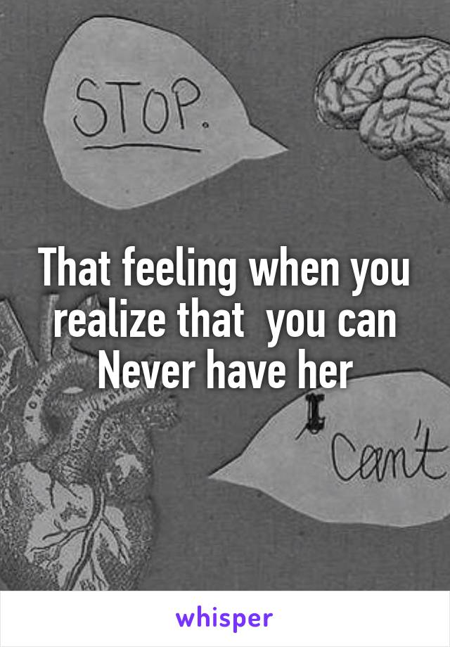 That feeling when you realize that  you can Never have her