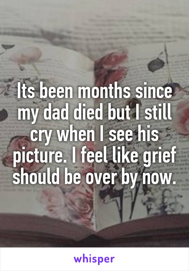 Its been months since my dad died but I still cry when I see his picture. I feel like grief should be over by now.